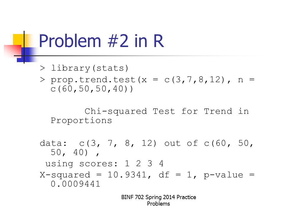 Problem #2 in R > library(stats) > prop.trend.test(x = c(3,7,8,12), n = c(60,50,50,40)) Chi-squared Test for Trend in Proportions data: c(3, 7, 8, 12) out of c(60, 50, 50, 40), using scores: 1 2 3 4 X-squared = 10.9341, df = 1, p-value = 0.0009441