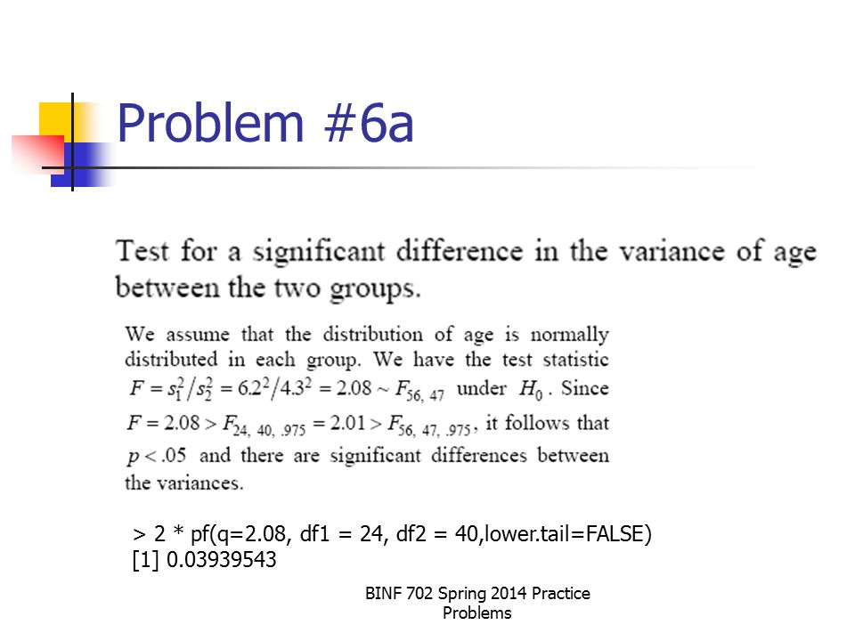 BINF 702 Spring 2014 Practice Problems Problem #6a > 2 * pf(q=2.08, df1 = 24, df2 = 40,lower.tail=FALSE) [1] 0.03939543