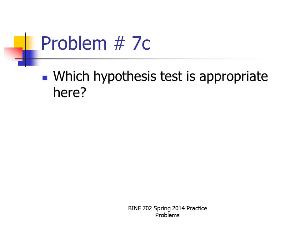 BINF 702 Spring 2014 Practice Problems Problem # 7c Which hypothesis test is appropriate here