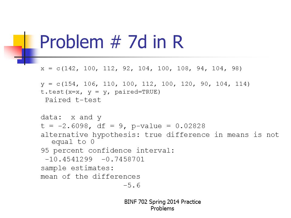 BINF 702 Spring 2014 Practice Problems Problem # 7d in R x = c(142, 100, 112, 92, 104, 100, 108, 94, 104, 98) y = c(154, 106, 110, 100, 112, 100, 120, 90, 104, 114) t.test(x=x, y = y, paired=TRUE) Paired t-test data: x and y t = -2.6098, df = 9, p-value = 0.02828 alternative hypothesis: true difference in means is not equal to 0 95 percent confidence interval: -10.4541299 -0.7458701 sample estimates: mean of the differences -5.6