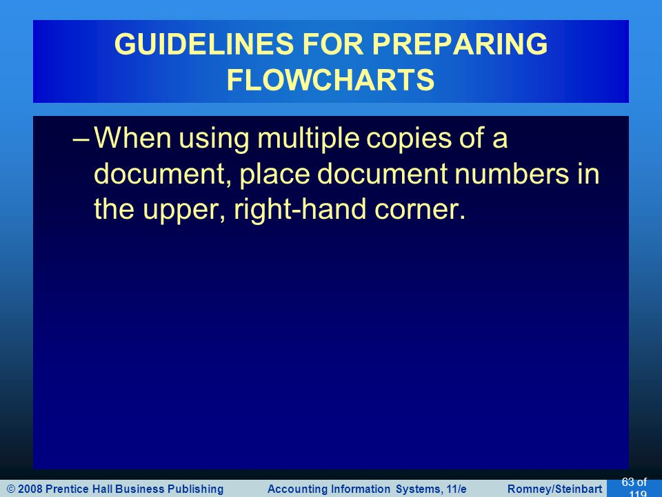 © 2008 Prentice Hall Business Publishing Accounting Information Systems, 11/e Romney/Steinbart 63 of 119 GUIDELINES FOR PREPARING FLOWCHARTS –When using multiple copies of a document, place document numbers in the upper, right-hand corner.