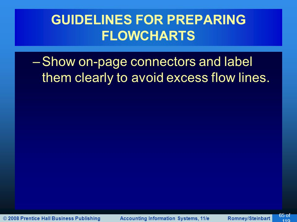 © 2008 Prentice Hall Business Publishing Accounting Information Systems, 11/e Romney/Steinbart 65 of 119 GUIDELINES FOR PREPARING FLOWCHARTS –Show on-