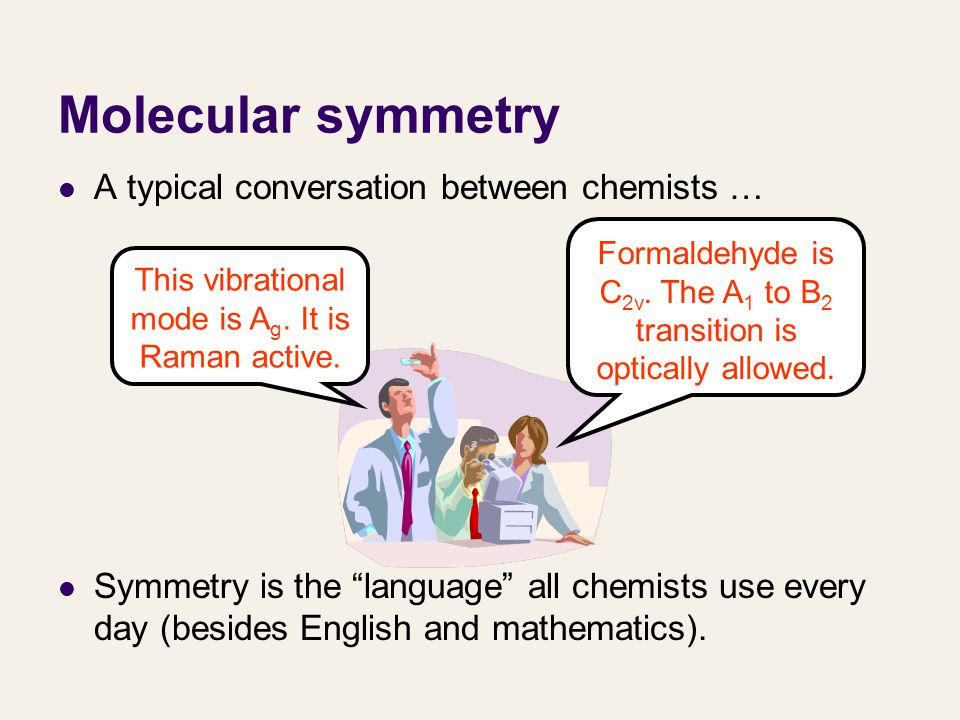 Molecular symmetry We will learn how to classify a molecule to a symmetry group, characterize molecules' orbitals, vibrations, etc.
