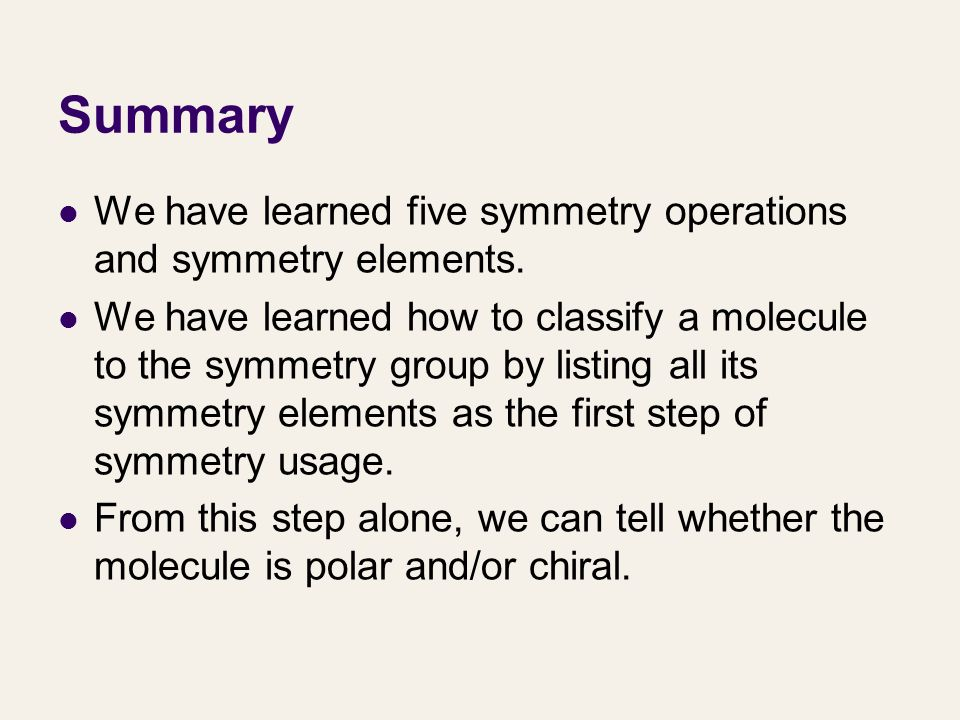 Summary We have learned five symmetry operations and symmetry elements. We have learned how to classify a molecule to the symmetry group by listing al