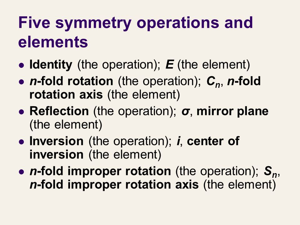 Five symmetry operations and elements Identity (the operation); E (the element) n-fold rotation (the operation); C n, n-fold rotation axis (the elemen