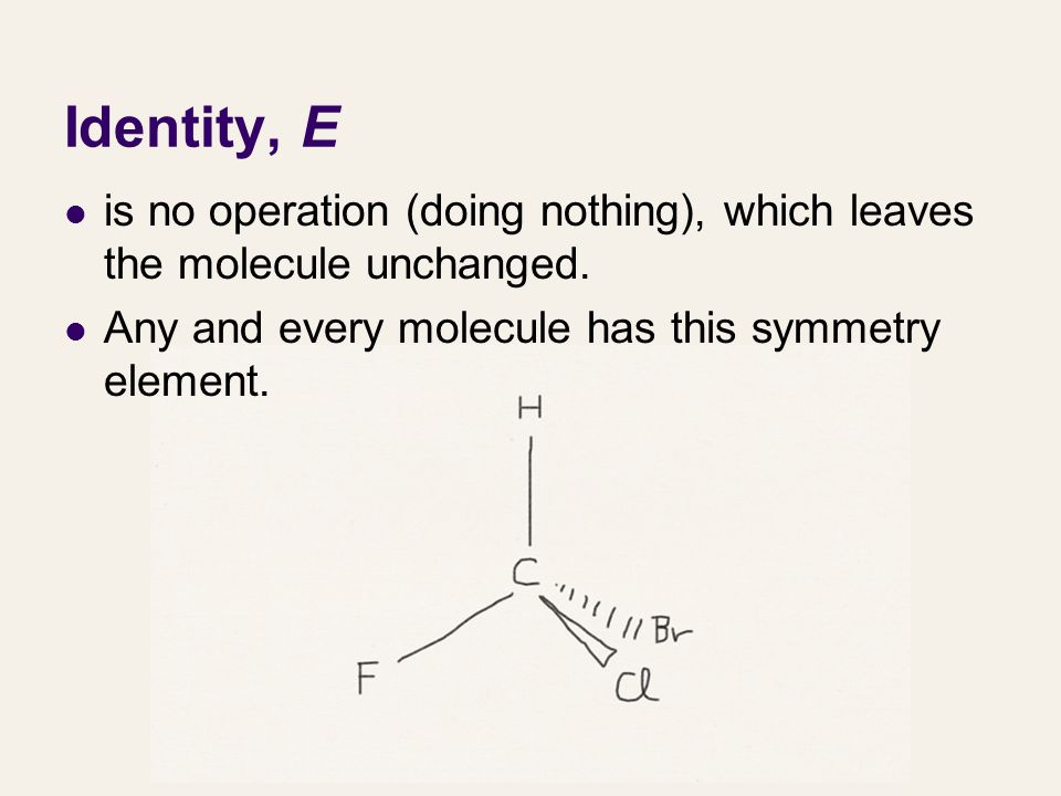 Identity, E is no operation (doing nothing), which leaves the molecule unchanged. Any and every molecule has this symmetry element.