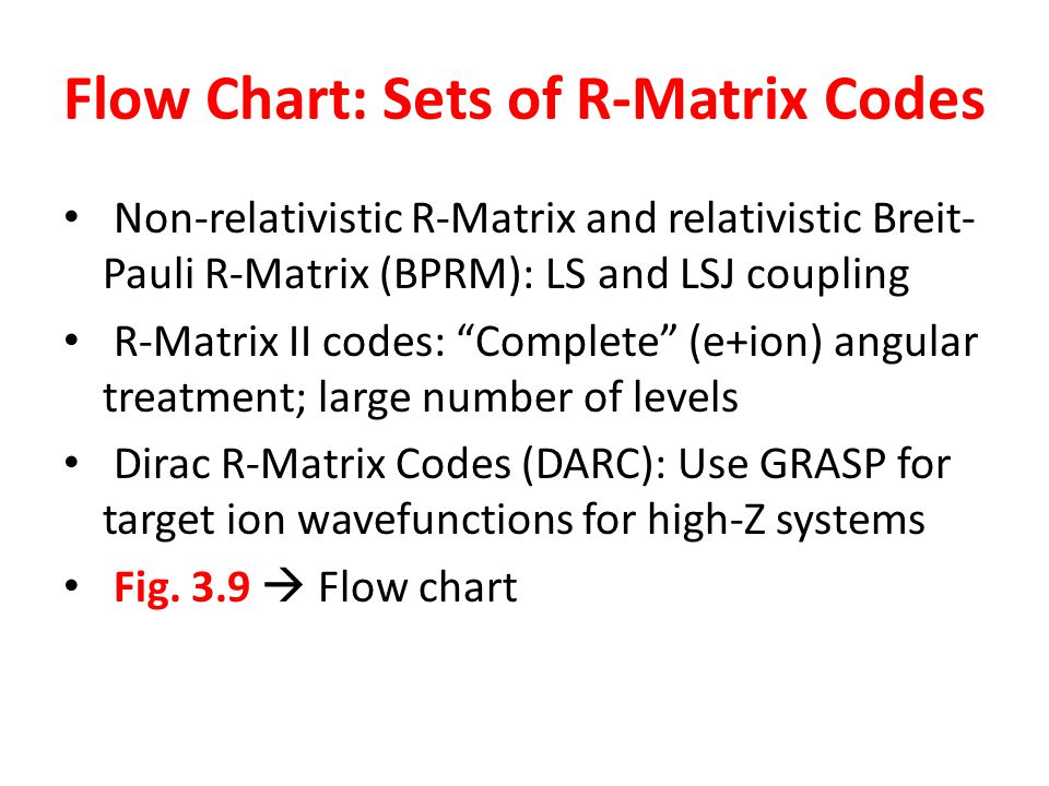 Flow Chart: Sets of R-Matrix Codes Non-relativistic R-Matrix and relativistic Breit- Pauli R-Matrix (BPRM): LS and LSJ coupling R-Matrix II codes: Complete (e+ion) angular treatment; large number of levels Dirac R-Matrix Codes (DARC): Use GRASP for target ion wavefunctions for high-Z systems Fig.