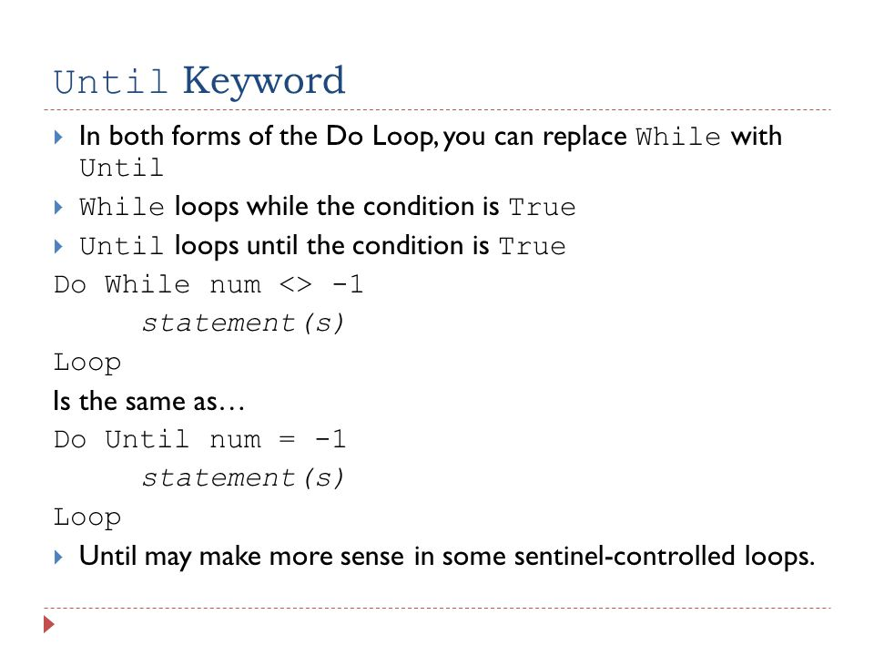 Until Keyword  In both forms of the Do Loop, you can replace While with Until  While loops while the condition is True  Until loops until the condition is True Do While num <> -1 statement(s) Loop Is the same as… Do Until num = -1 statement(s) Loop  Until may make more sense in some sentinel-controlled loops.
