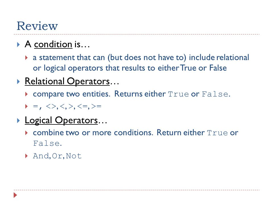 Review  A condition is…  a statement that can (but does not have to) include relational or logical operators that results to either True or False  Relational Operators…  compare two entities.