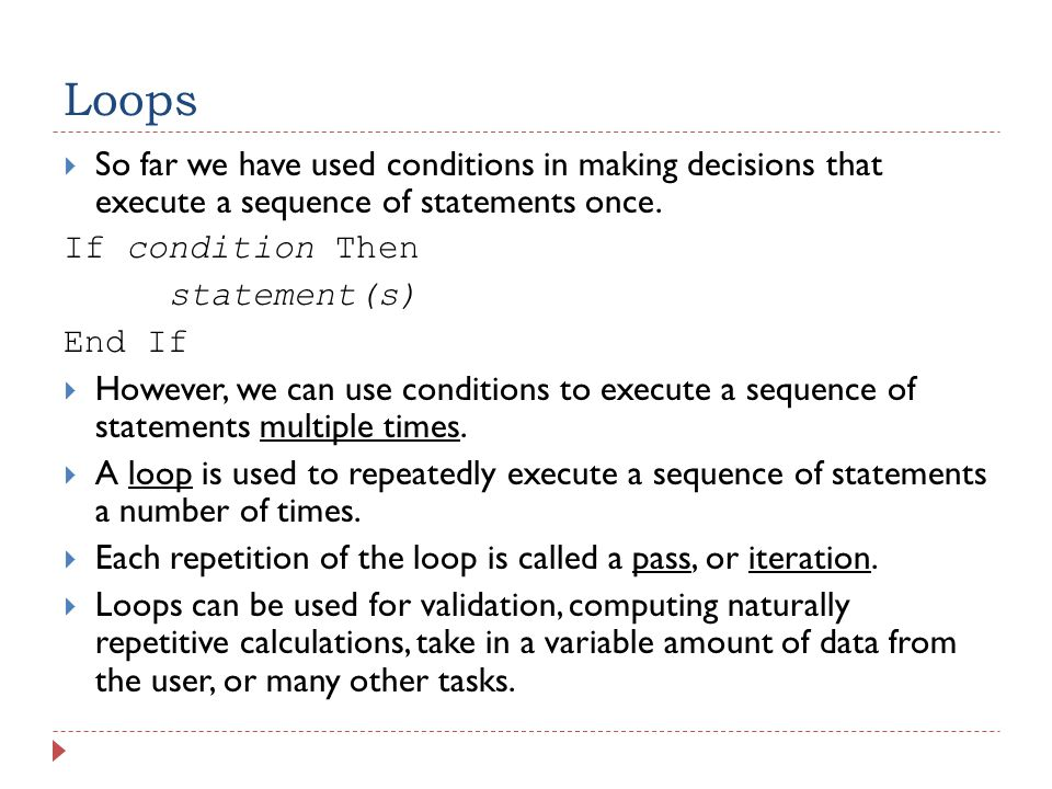 Loops  So far we have used conditions in making decisions that execute a sequence of statements once.