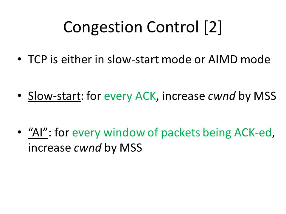 "Congestion Control [2] TCP is either in slow-start mode or AIMD mode Slow-start: for every ACK, increase cwnd by MSS ""AI"": for every window of packets"