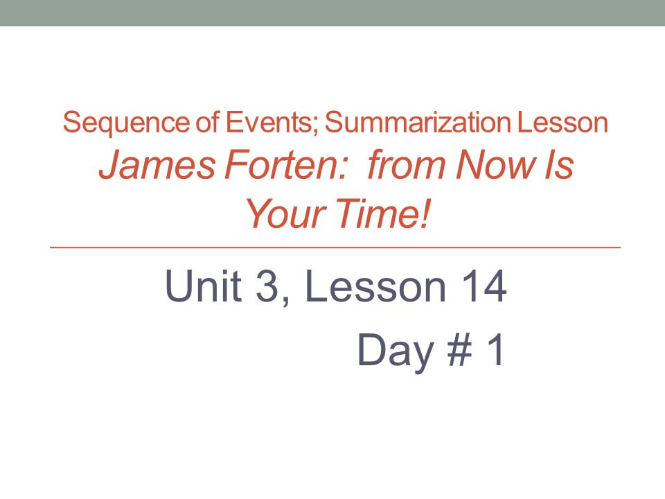 Sequence of Events; Summarization Lesson James Forten: from Now Is Your Time! Unit 3, Lesson 14 Day # 1 Created by: M. Christoff, Enrichment Specialis