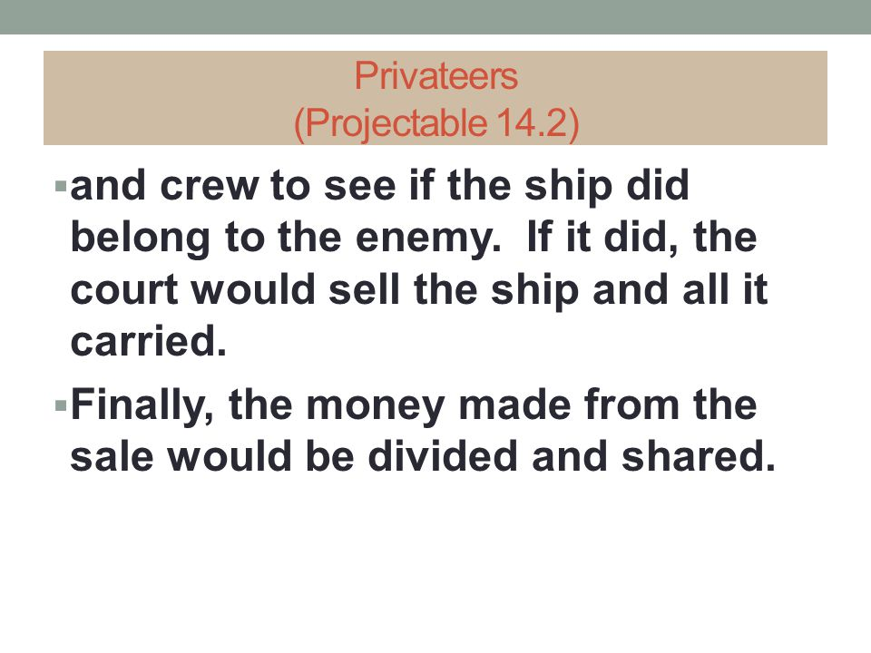 Privateers (Projectable 14.2)  and crew to see if the ship did belong to the enemy. If it did, the court would sell the ship and all it carried.  Fi