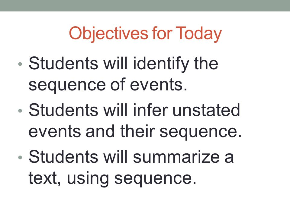 Objectives for Today Students will identify the sequence of events. Students will infer unstated events and their sequence. Students will summarize a