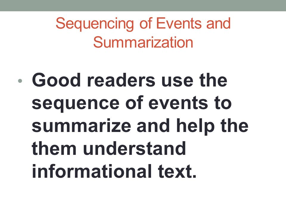 Sequencing of Events and Summarization Good readers use the sequence of events to summarize and help the them understand informational text.