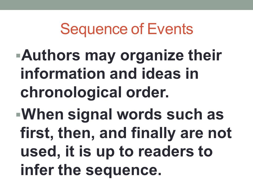 Sequence of Events  Authors may organize their information and ideas in chronological order.  When signal words such as first, then, and finally are