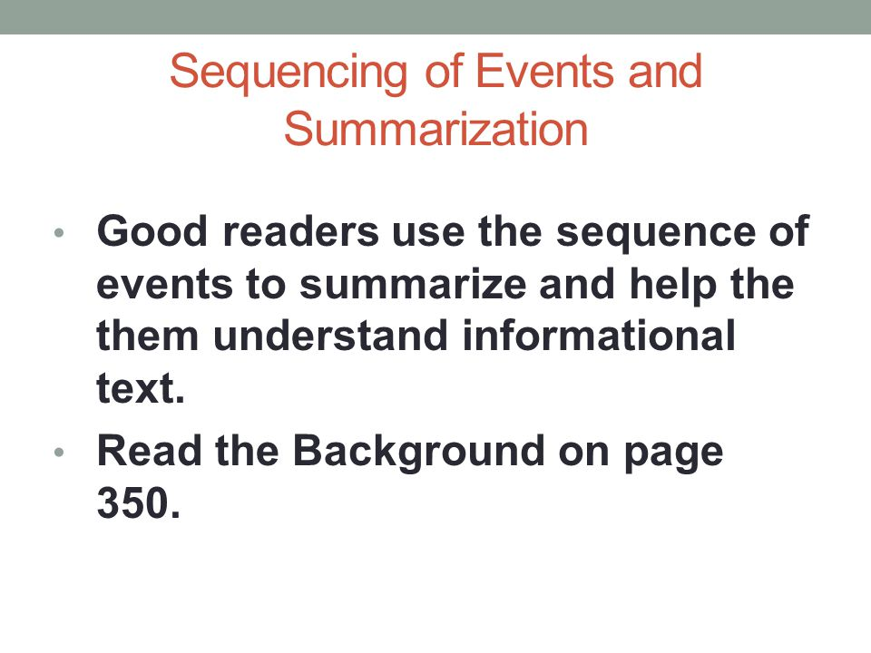 Sequencing of Events and Summarization Good readers use the sequence of events to summarize and help the them understand informational text. Read the