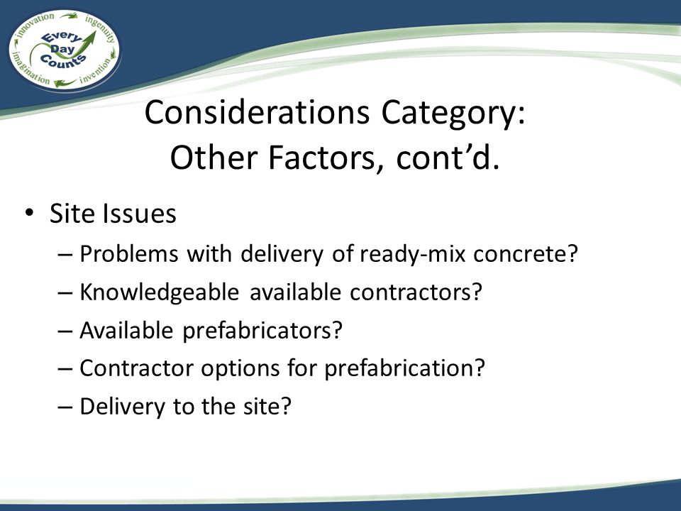 Considerations Category: Other Factors, cont'd. Site Issues – Problems with delivery of ready-mix concrete? – Knowledgeable available contractors? – A