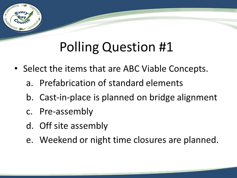 Polling Question #1 Select the items that are ABC Viable Concepts. a.Prefabrication of standard elements b.Cast-in-place is planned on bridge alignmen
