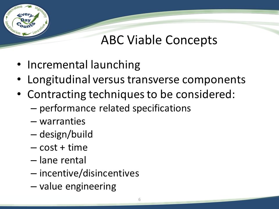 ABC Viable Concepts Incremental launching Longitudinal versus transverse components Contracting techniques to be considered: – performance related specifications – warranties – design/build – cost + time – lane rental – incentive/disincentives – value engineering 6