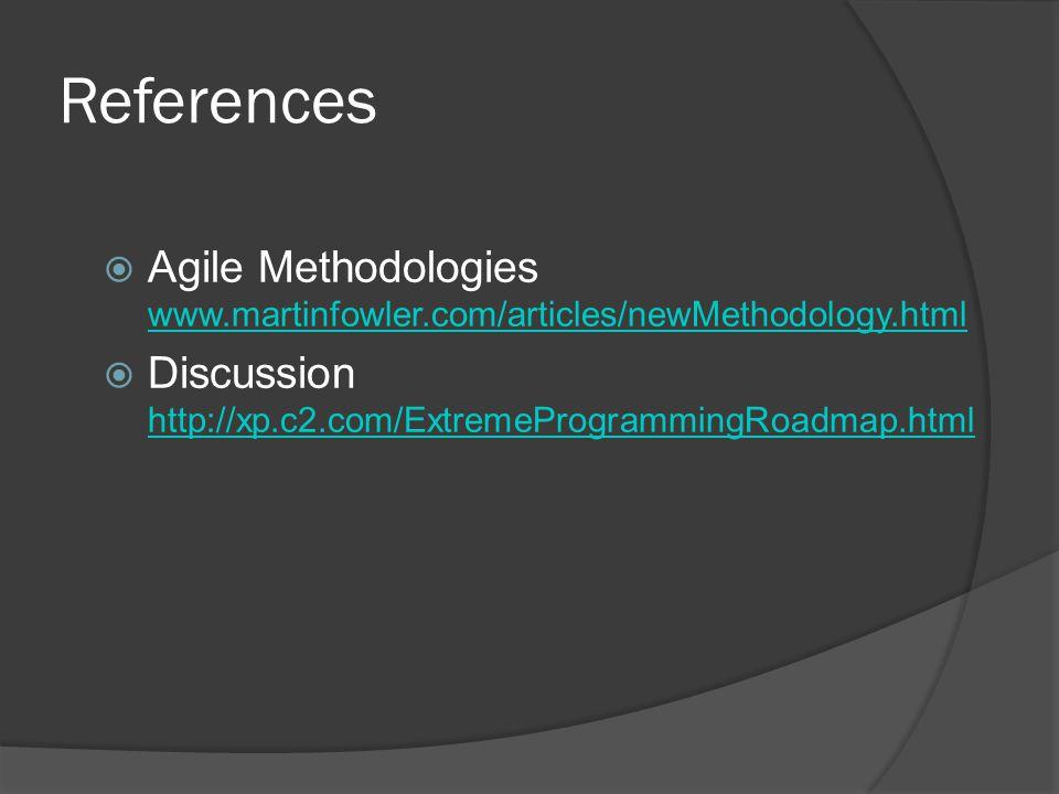 References  Agile Methodologies www.martinfowler.com/articles/newMethodology.html www.martinfowler.com/articles/newMethodology.html  Discussion http://xp.c2.com/ExtremeProgrammingRoadmap.html http://xp.c2.com/ExtremeProgrammingRoadmap.html