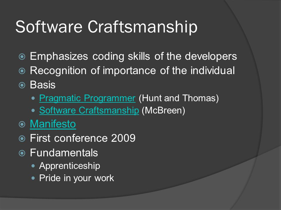 Software Craftsmanship  Emphasizes coding skills of the developers  Recognition of importance of the individual  Basis Pragmatic Programmer (Hunt and Thomas) Pragmatic Programmer Software Craftsmanship (McBreen) Software Craftsmanship  Manifesto Manifesto  First conference 2009  Fundamentals Apprenticeship Pride in your work