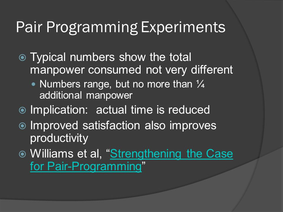 Pair Programming Experiments  Typical numbers show the total manpower consumed not very different Numbers range, but no more than ¼ additional manpower  Implication: actual time is reduced  Improved satisfaction also improves productivity  Williams et al, Strengthening the Case for Pair-Programming Strengthening the Case for Pair-Programming