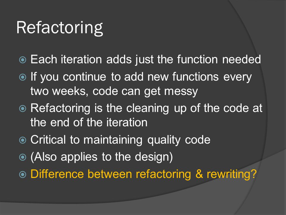 Refactoring  Each iteration adds just the function needed  If you continue to add new functions every two weeks, code can get messy  Refactoring is the cleaning up of the code at the end of the iteration  Critical to maintaining quality code  (Also applies to the design)  Difference between refactoring & rewriting