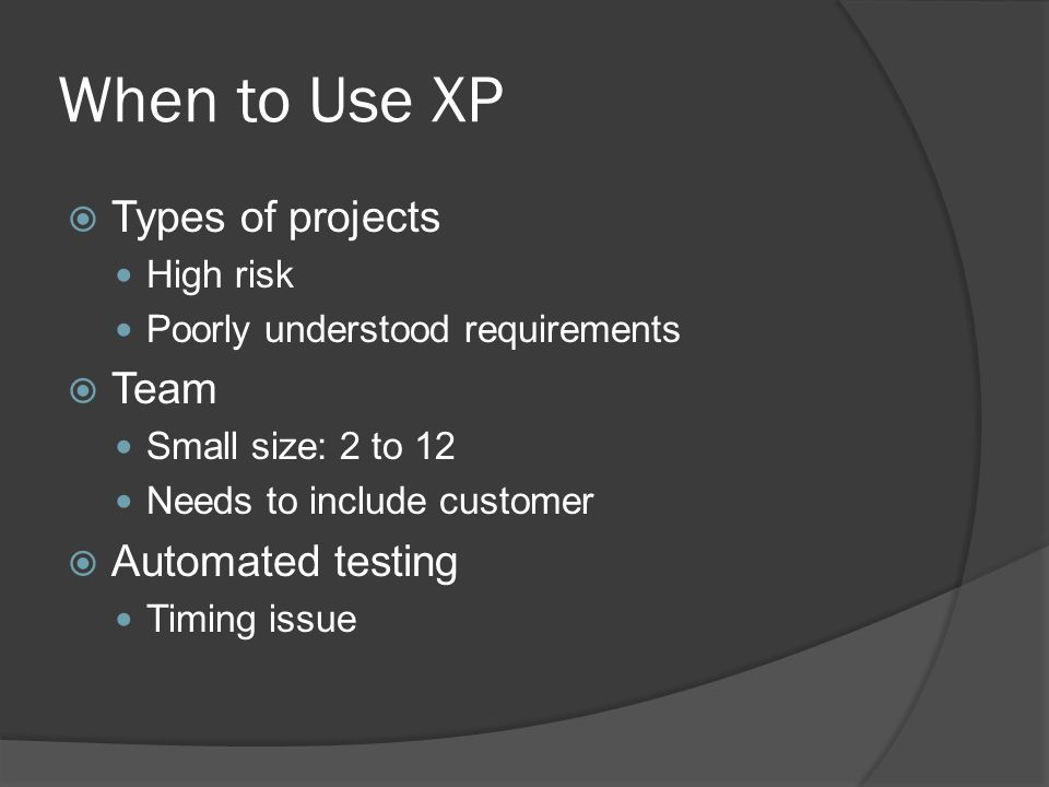 What Makes a Project XP  Paradigm see change as the norm, not the exception optimize for change  Values communication, simplicity, feedback, and courage honor in actions  Power sharing business makes business decisions development makes technical decisions  Distributed responsibility and authority people make commitments for which they are accountable  Optimizing process aware of process and whether it is working experiment to fix acculturate new team members Ward Cunningham, Ron Jeffries, Martin Fowler, Kent Beck