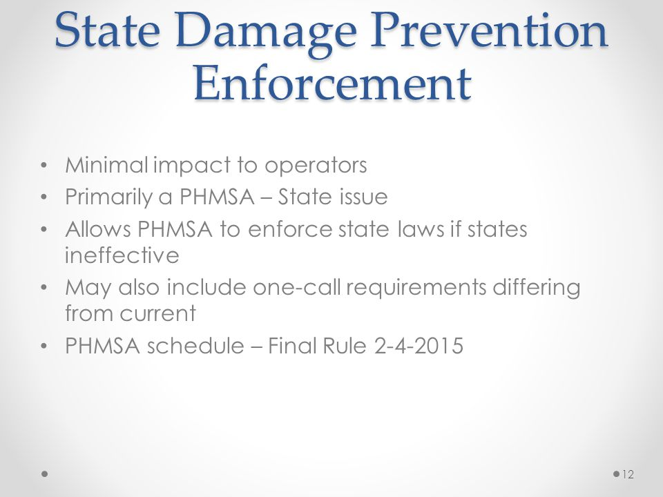 State Damage Prevention Enforcement Minimal impact to operators Primarily a PHMSA – State issue Allows PHMSA to enforce state laws if states ineffecti