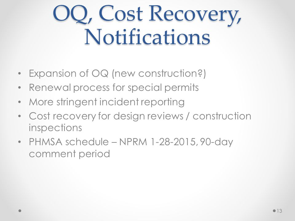 OQ, Cost Recovery, Notifications Expansion of OQ (new construction?) Renewal process for special permits More stringent incident reporting Cost recove