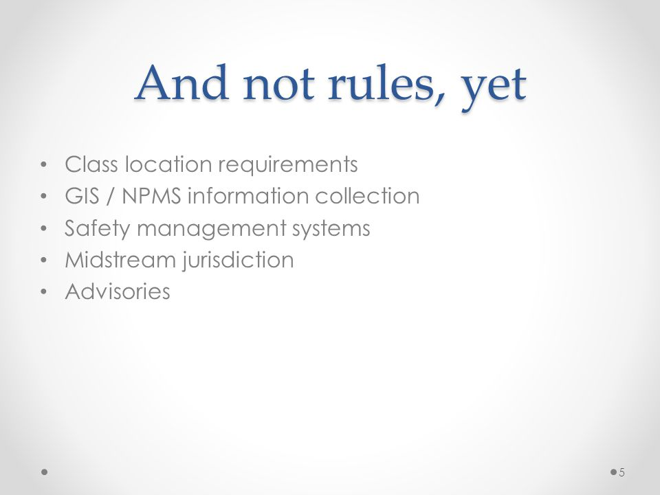 And not rules, yet Class location requirements GIS / NPMS information collection Safety management systems Midstream jurisdiction Advisories 5