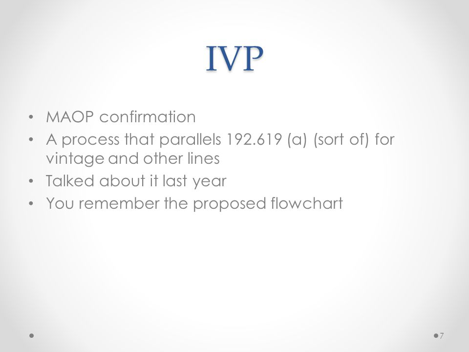 IVP MAOP confirmation A process that parallels 192.619 (a) (sort of) for vintage and other lines Talked about it last year You remember the proposed f