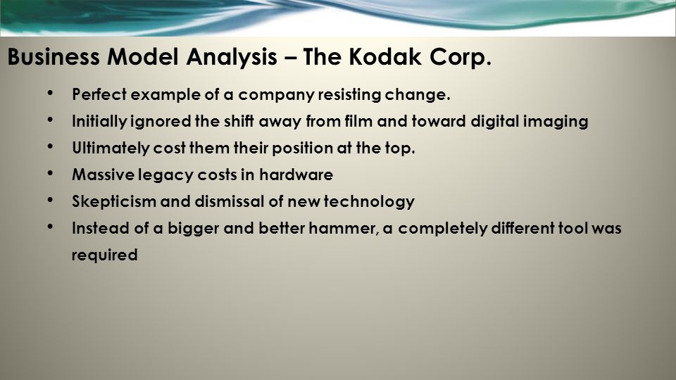 Business Model Analysis – The Kodak Corp. Perfect example of a company resisting change. Initially ignored the shift away from film and toward digital