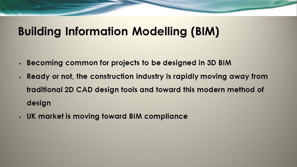 Building Information Modelling (BIM)  Becoming common for projects to be designed in 3D BIM  Ready or not, the construction industry is rapidly moving away from traditional 2D CAD design tools and toward this modern method of design  UK market is moving toward BIM compliance