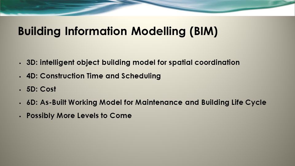Building Information Modelling (BIM)  3D: intelligent object building model for spatial coordination  4D: Construction Time and Scheduling  5D: Cos