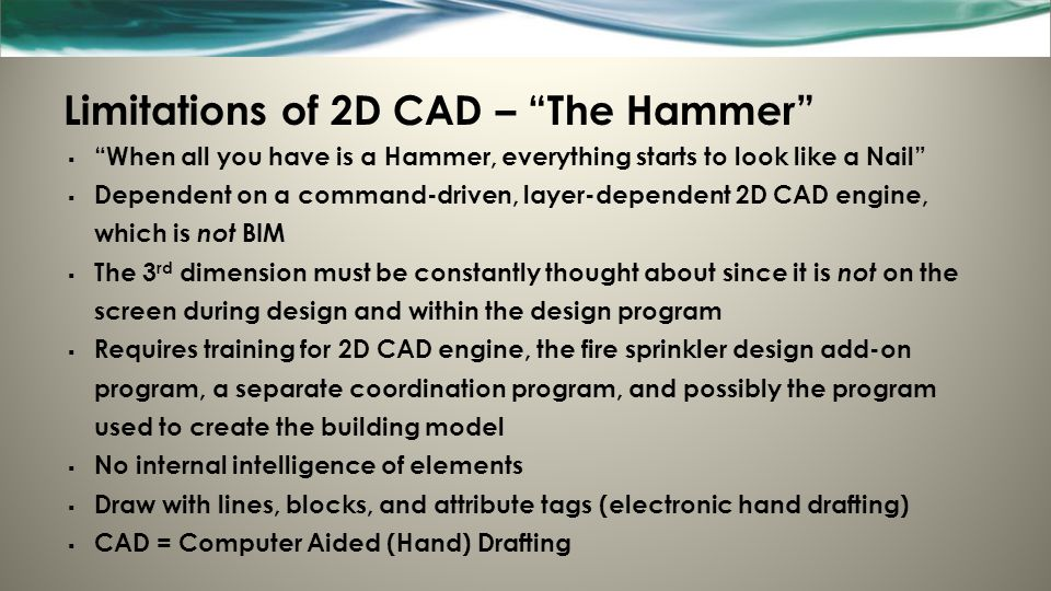 Limitations of 2D CAD – The Hammer  When all you have is a Hammer, everything starts to look like a Nail  Dependent on a command-driven, layer-dependent 2D CAD engine, which is not BIM  The 3 rd dimension must be constantly thought about since it is not on the screen during design and within the design program  Requires training for 2D CAD engine, the fire sprinkler design add-on program, a separate coordination program, and possibly the program used to create the building model  No internal intelligence of elements  Draw with lines, blocks, and attribute tags (electronic hand drafting)  CAD = Computer Aided (Hand) Drafting