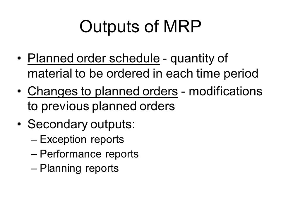 MRP Computer Program Begins with number of end items needed Add service parts not included in MPS Explode MPS into gross requirements by consulting bill of materials file Modify gross requirements to get net requirements: Net Requirements = Gross Requirements + Allocated Inventory + Safety Stock - Inventory On Hand Offset orders to allow for lead time