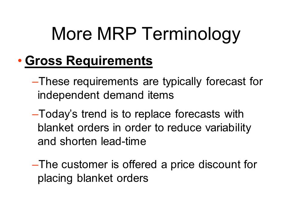 Outputs of MRP Planned order schedule - quantity of material to be ordered in each time period Changes to planned orders - modifications to previous planned orders Secondary outputs: –Exception reports –Performance reports –Planning reports