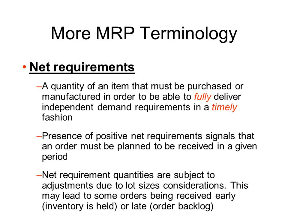 More MRP Terminology On-hand inventory –The inventory physically present in the facility Allocated inventory –The inventory physically present in the facility but allocated to a particular work order or purchase order