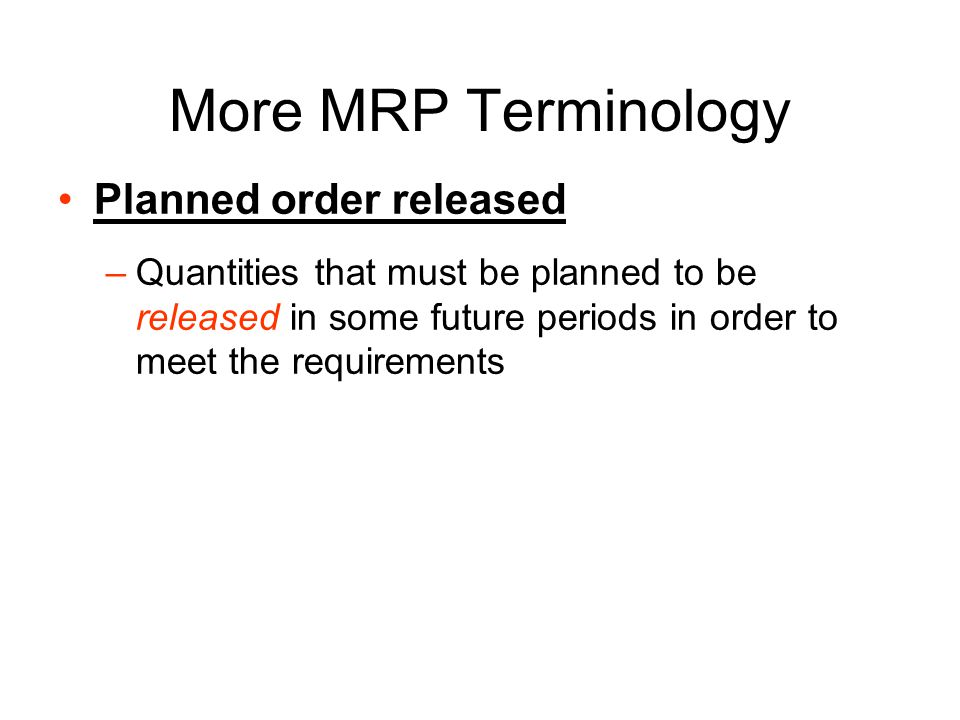 More MRP Terminology Net requirements –A quantity of an item that must be purchased or manufactured in order to be able to fully deliver independent demand requirements in a timely fashion –Presence of positive net requirements signals that an order must be planned to be received in a given period –Net requirement quantities are subject to adjustments due to lot sizes considerations.