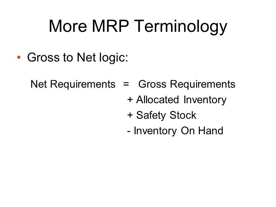 More MRP Terminology Scheduled receipts –Quantities that will be received in some future periods as their corresponding orders have been released in the past Planned order receipts become scheduled receipts at the time when they are released to the shop or to suppliers