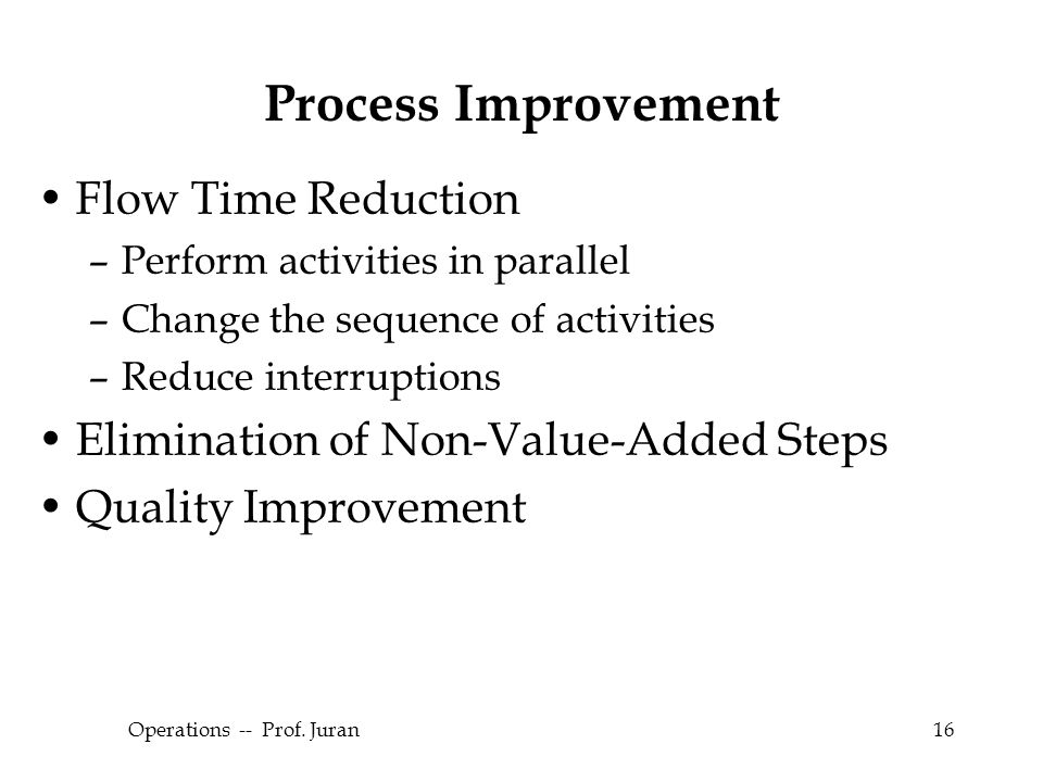 © The McGraw-Hill Companies, Inc., 2004 Operations -- Prof. Juran16 Process Improvement Flow Time Reduction –Perform activities in parallel –Change th