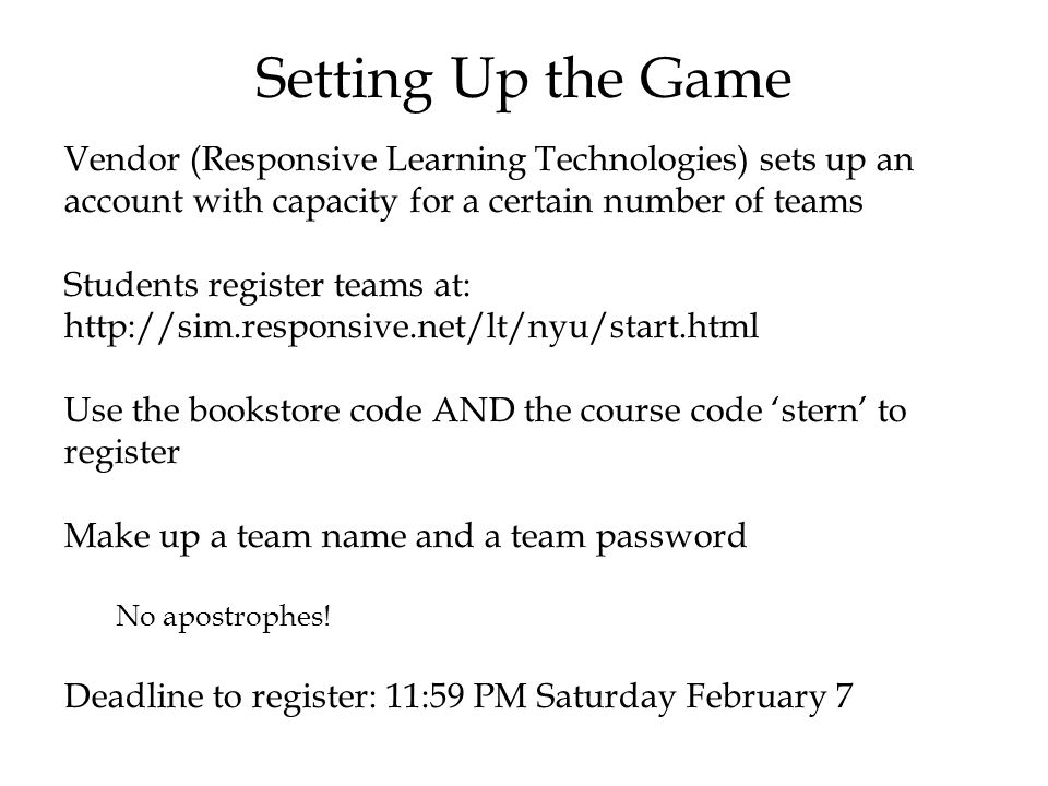 © The McGraw-Hill Companies, Inc., 2004 Setting Up the Game Vendor (Responsive Learning Technologies) sets up an account with capacity for a certain number of teams Students register teams at: http://sim.responsive.net/lt/nyu/start.html Use the bookstore code AND the course code 'stern' to register Make up a team name and a team password No apostrophes.