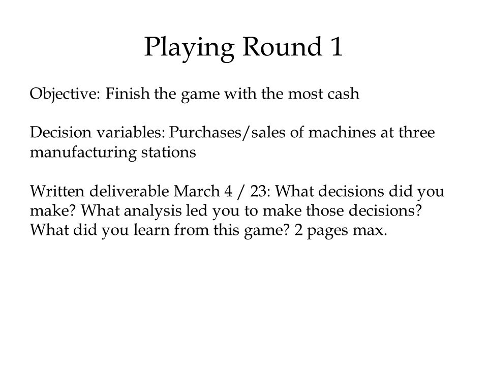 Playing Round 1 Objective: Finish the game with the most cash Decision variables: Purchases/sales of machines at three manufacturing stations Written deliverable March 4 / 23: What decisions did you make.