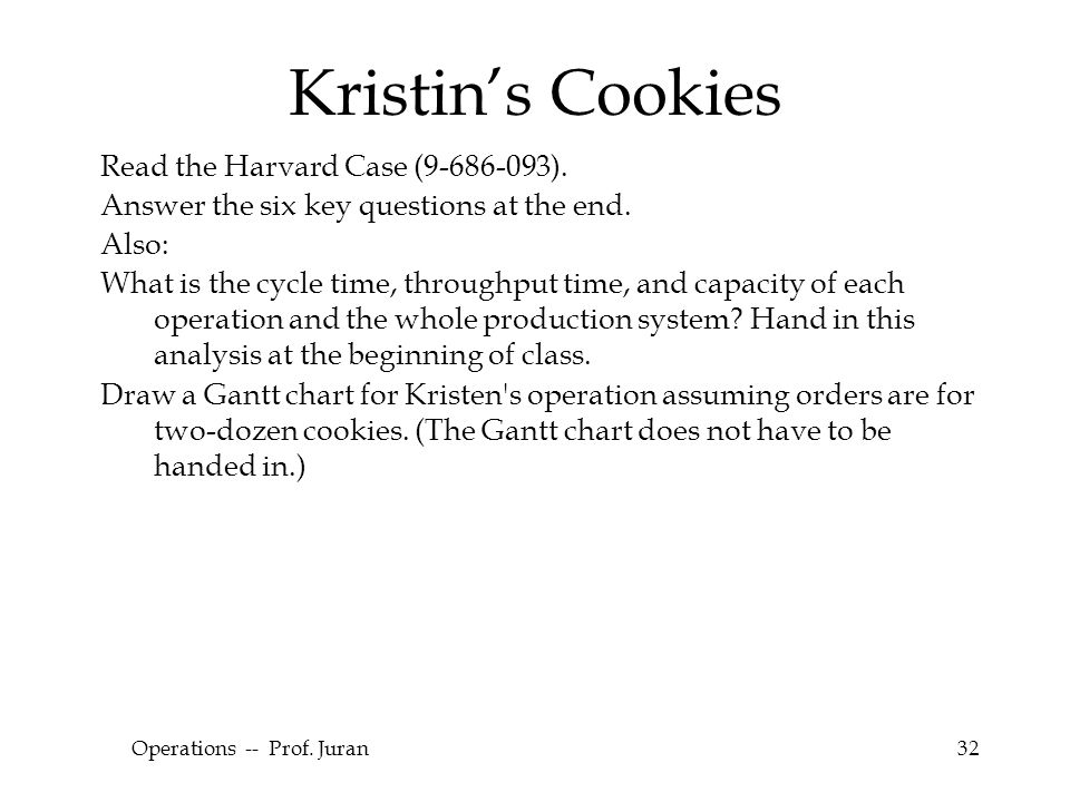 © The McGraw-Hill Companies, Inc., 2004 Operations -- Prof. Juran32 Kristin's Cookies Read the Harvard Case (9-686-093). Answer the six key questions