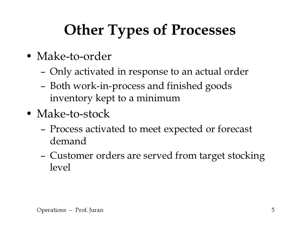 © The McGraw-Hill Companies, Inc., 2004 Operations -- Prof. Juran5 Other Types of Processes Make-to-order –Only activated in response to an actual ord
