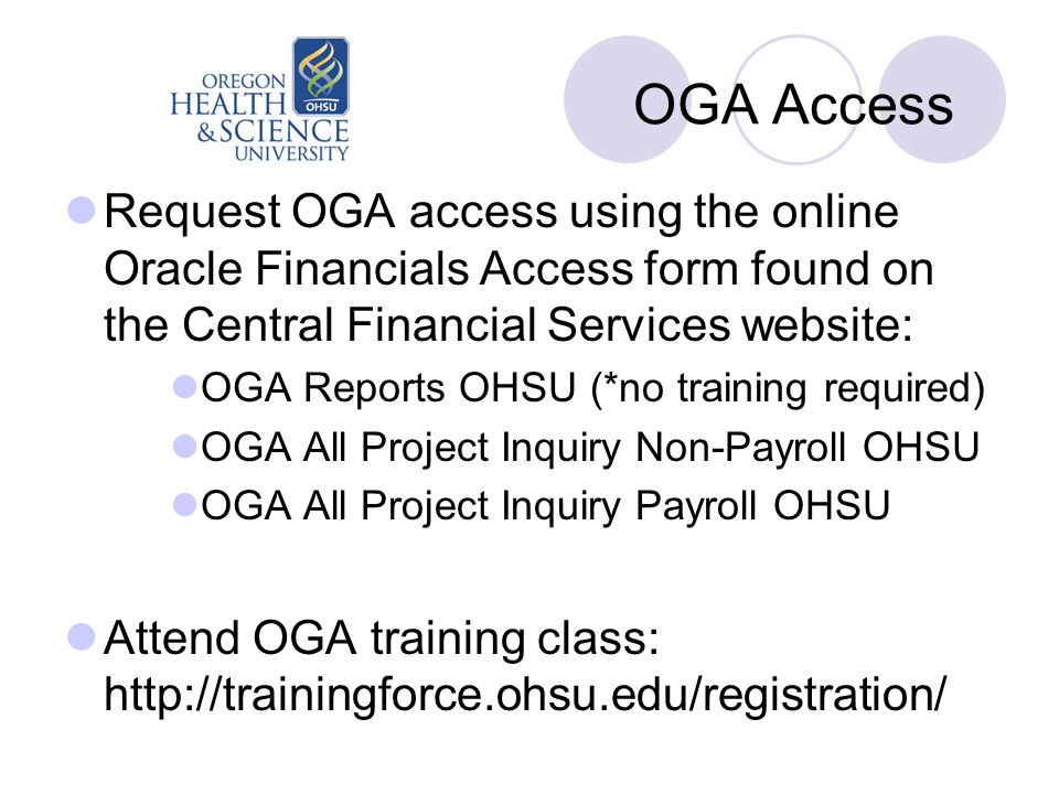 OGA Access Request OGA access using the online Oracle Financials Access form found on the Central Financial Services website: OGA Reports OHSU (*no training required) OGA All Project Inquiry Non-Payroll OHSU OGA All Project Inquiry Payroll OHSU Attend OGA training class: http://trainingforce.ohsu.edu/registration/