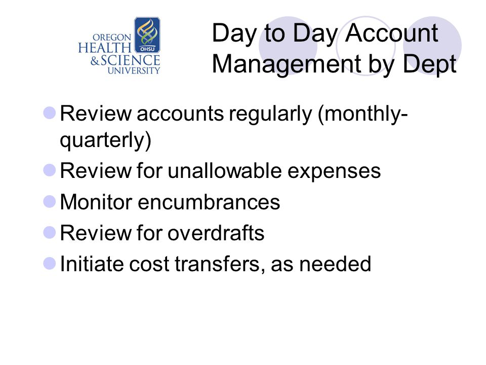 Day to Day Account Management by Dept Review accounts regularly (monthly- quarterly) Review for unallowable expenses Monitor encumbrances Review for overdrafts Initiate cost transfers, as needed