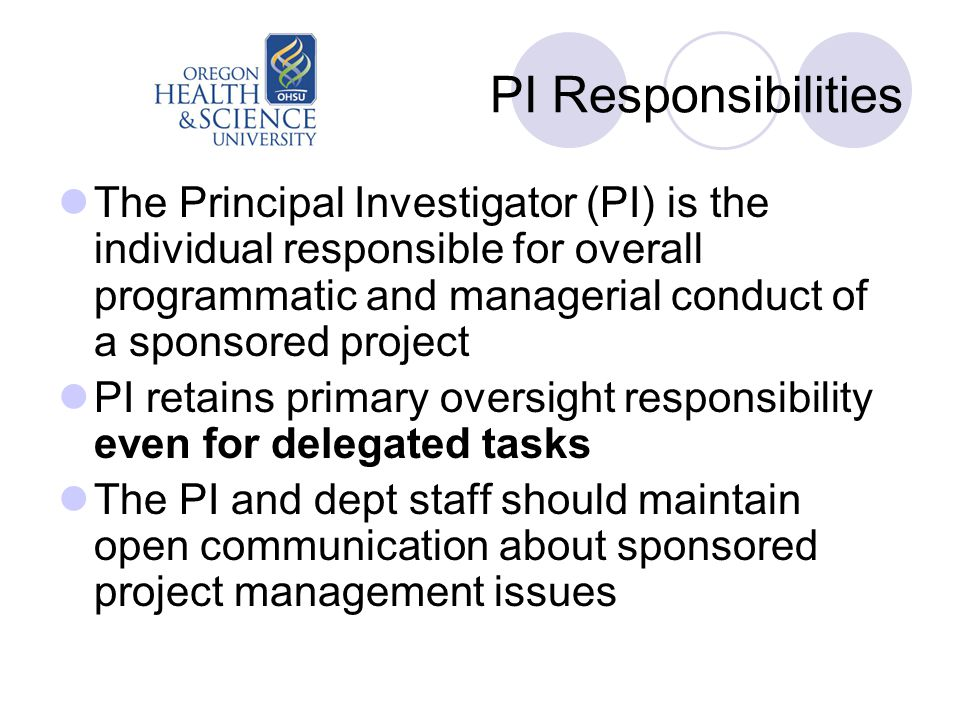 PI Responsibilities The Principal Investigator (PI) is the individual responsible for overall programmatic and managerial conduct of a sponsored project PI retains primary oversight responsibility even for delegated tasks The PI and dept staff should maintain open communication about sponsored project management issues